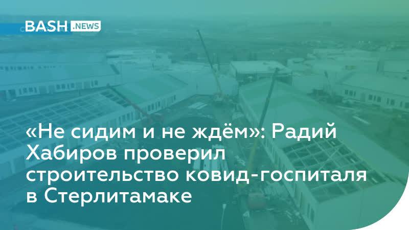 Не сидим и не ждём : Радий Хабиров проверил строительство ковид госпиталя в Стерлитамаке