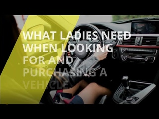 What Ladies Need When Looking For And Purchasing A Vehicle.