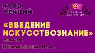 «Введение в искусствознание». Авторский курс лекций. Мещанинова Ирина Алексеевна.