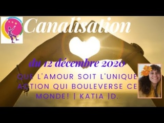 Canalisation pr 2021 de Katia D le12 12 : Que l'amour soit l'unique action qui bouleverse le monde!