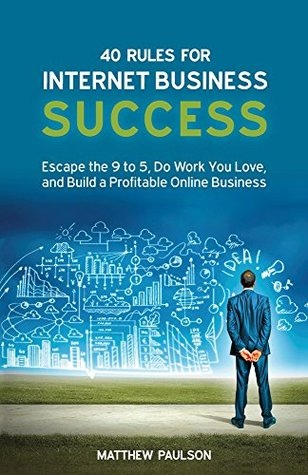 40 Rules for Internet Business Success Escape the 9 to 5- Do Work You Love- and Build a Profitable Online Business