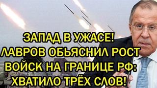 Срочно! Запад в ужасе! Лавров объяснил рост войск на границе РФ: Хватило трёх слов!