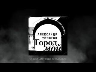 Александр Устюгов - Город мой (Сингл)