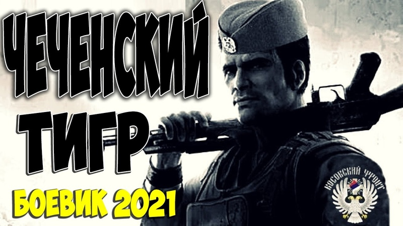 Супер классное кино Боевик 2021 ЧЕЧЕНСКИЙ ТИГР Русские боевики 2021 новинки