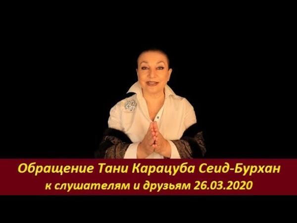 ОБРАЩЕНИЕ Тани Карацуба Сеид Бурхан к друзьям и слушателям 26 03 2020 № 1953