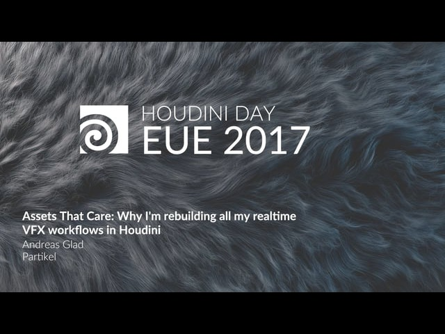 EUE 2017: Andreas Glad Assets That Care: Why I m Rebuilding all my Realtime VFX Workflows in Houdini