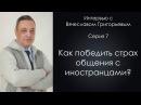 Как победить страх общения с иностранцами Интервью с Вячеславом Григорьевым Серия 7