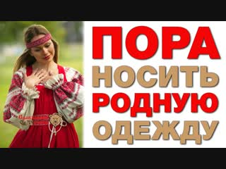 ПРИШЛА ПОРА НОСИТЬ РОДНУЮ РУССКУЮ ОДЕЖДУ (Славянские Узоры)