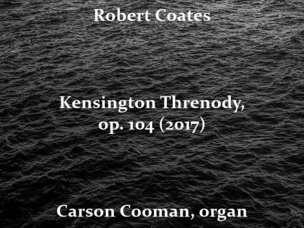 Robert Coates — Kensington Threnody, op. 104 (2017) for organ