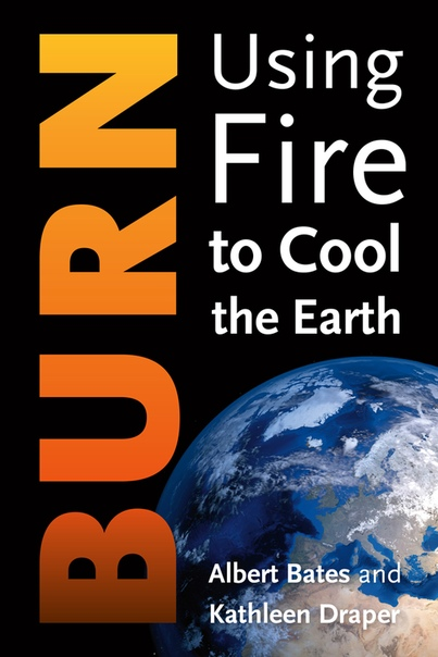Burn Using Fire to Cool the Earth by Albert Bates