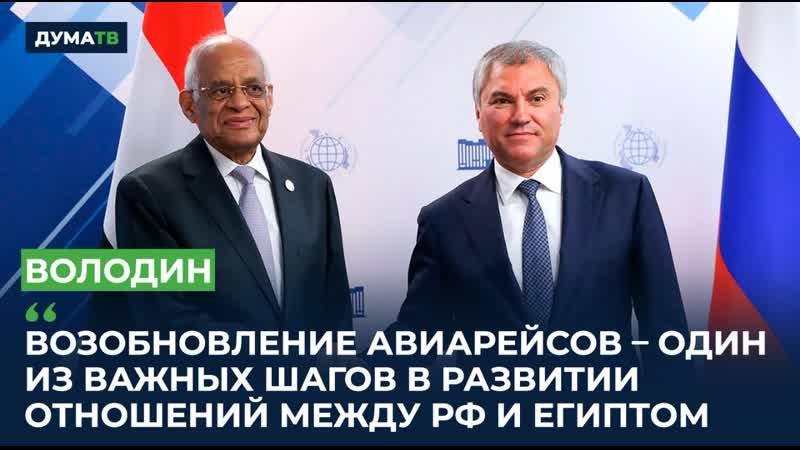 Володин: Возобновление авиарейсов – один из важных шагов в развитии отношений между РФ и Египтом