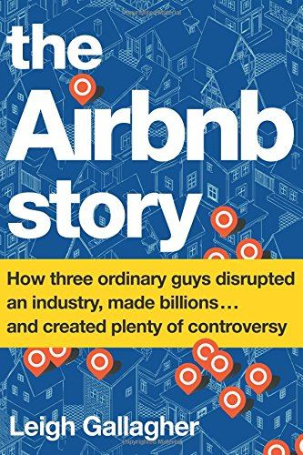 The Airbnb Story - How Three Ordinary Guys Disrupted an Industry, Made Billions .