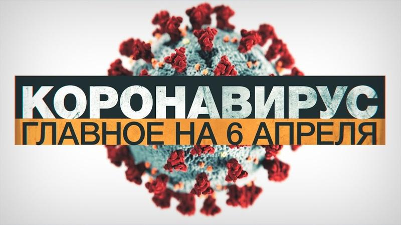 Коронавирус в России и мире главные новости о распространении COVID 19 к 6 апреля