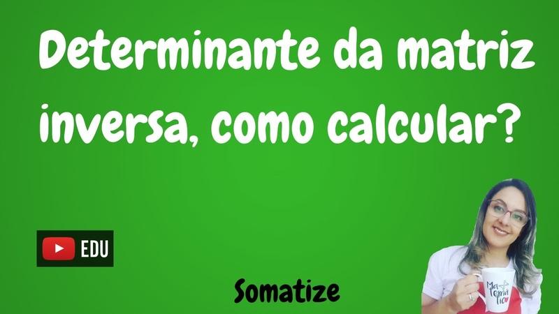 Qual o determinante da inversa da matriz Regra do determinante da inversa Somatize Profª Edna
