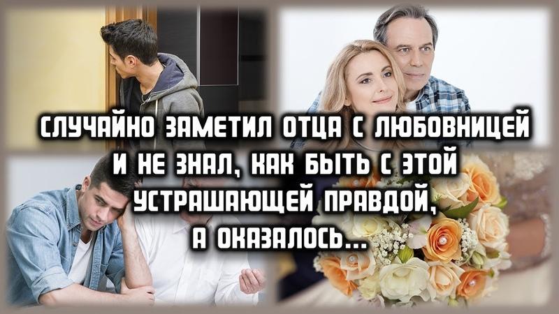 Случайно заметил отца с любовницей и не знал как быть с этой устрашающей правдой а оказалось