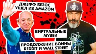Продолжение битвы Reddit и Wall Street, Джефф Безос ушел из Amazon и VK запускают виртуальные музеи