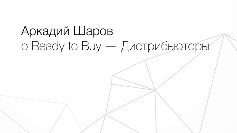 Аркадий Шаров о Ready to Buy Дистрибьюторы