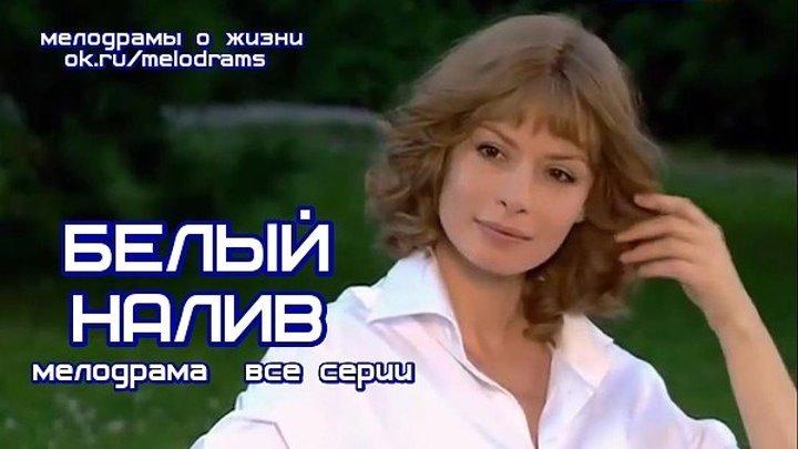 **БЕЛЫЙ НАЛИВ** отличная мелодрама сериал кино фильм смотреть новые русские мелодрамы о любви и жизни бесплатно в отличном качестве