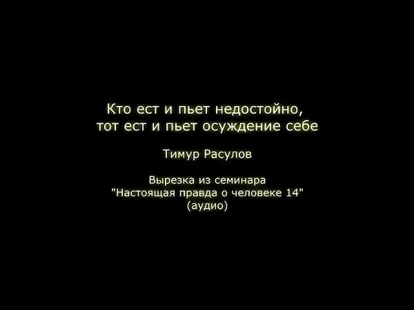 Кто ест и пьет недостойно, тот ест и пьет осуждение себе (Тимур Расулов)