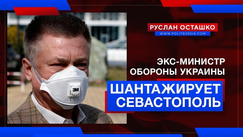 Экс-министр обороны Украины шантажирует Севастополь во время эпидемии (Руслан Осташко)