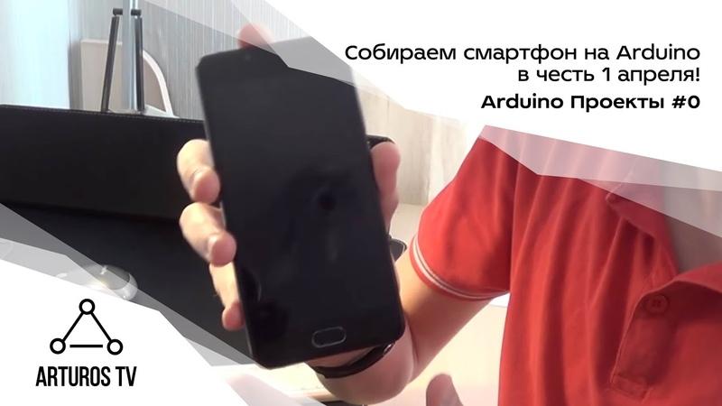 Arduino Проекты 0 Собираем смартфон на Arduino в честь 1 апреля!