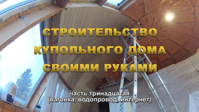 Строительство купольного дома Добросфера Z8 своими руками Часть 13 Вагонка водопровод интернет