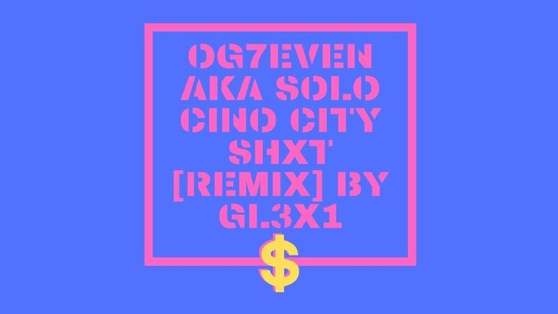OG7EVEN AKA SOLO CINO CITY SHXT REMIX BY GL3X1