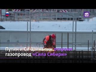 Путин и Си Цзиньпин откроют газопровод Сила Сибири