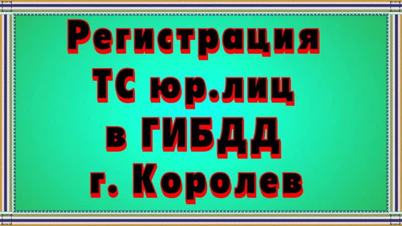 Регистрация транспортного средства для юридических лиц в ГИБДД г Королев