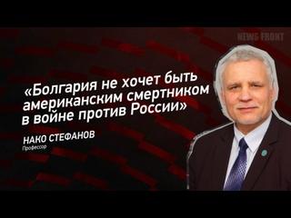 """""""Болгария не хочет быть американским смертником в войне против России"""" - Нако Стефанов"""