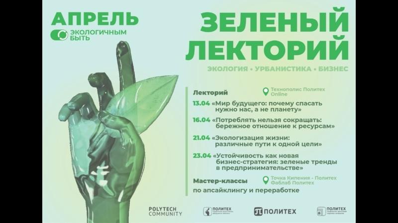 Зелёный лекторий 13 апреля 2021 Мир будущего почему спасать нужно нас а не планету