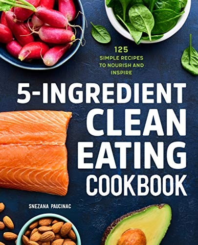 5-Ingredient Clean Eating Cookbook  125 Simple Recipes to Nourish and Inspire
