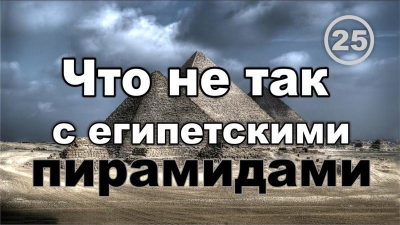 Что не так с египетскими пирамидами, мумиями, фараонами и об энергетике древних государств. Фильм 25