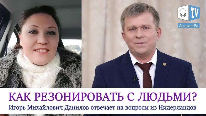 Как правильно резонировать с людьми Вопросы к Игорю Михайловичу Данилову АЛЛАТРА