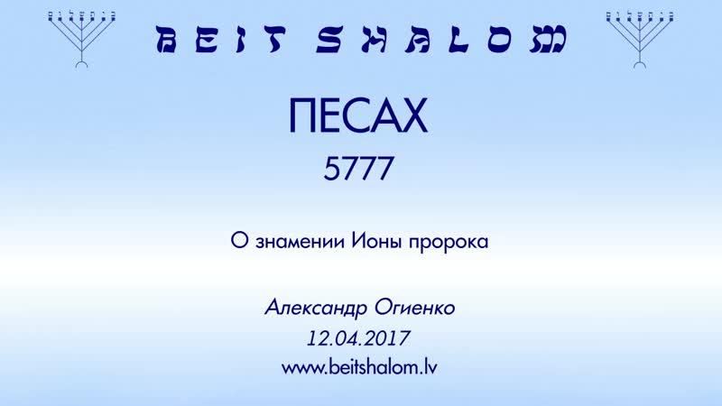 ПЕСАХ/5777 ч 2 «О ЗНАМЕНИИ ИОНЫ ПРОРОКА» А.Огиенко (12.04.2017)
